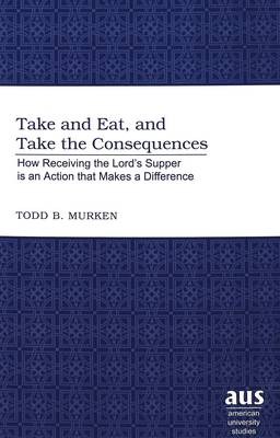 Take and Eat, and Take the Consequences: How Receiving the Lord's Supper is an Action That Makes a Difference - American University Studies 220 (Hardback)