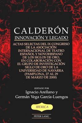 Calderon: Innovacion y Legado Actas Selectas del Ix Congreso de la Asociacion Internacional de Teatro Espanol y Novohispano de Los Siglos de Oro, en Colaboracion Con el Grupo de Investigacion Siglo de Oro de la Universidad de Navarra (Pamplona, 27 Al 29 de Marzo de 2000) - Iberica 36 (Hardback)