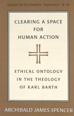 Clearing a Space for Human Action: Ethical Ontology in the Early Theology of Karl Barth - Issues in Systematic Theology 10 (Hardback)