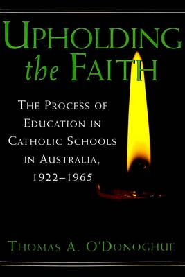 Upholding the Faith: The Process of Education in Catholic Schools in Australia, 1922-1965 - History of Schools and Schooling v. 24 (Paperback)