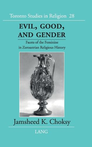 Evil, Good and Gender: Facets of the Feminine in Zoroastrian Religious History - Toronto Studies in Religion v. 28 (Hardback)