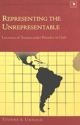 Representing the Unrepresentable: Literature of Trauma Under Pinochet in Chile - Latin America Interdisciplinary Studies 3 (Hardback)