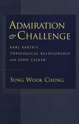 Admiration and Challenge: Karl Barth's Theological Relationship with John Calvin (Hardback)