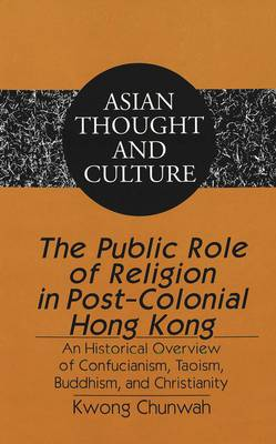 The Public Role of Religion in Post-colonial Hong Kong: An Historical Overview of Confucianism, Taoism, Buddhism, and Christianity - Asian Thought and Culture 53 (Hardback)