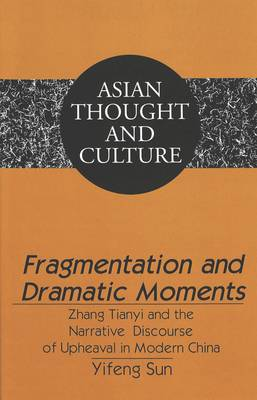 Fragmentation and Dramatic Moments: Zhang Tianyi and the Narrative Discourse of Upheaval in Modern China - Asian Thought and Culture 54 (Hardback)