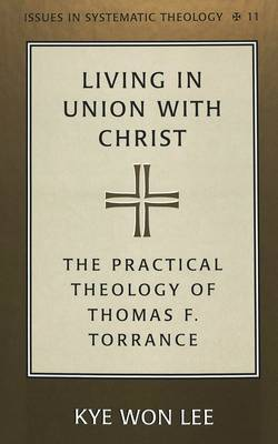 Living in Union with Christ: The Practical Theology of Thomas F. Torrance - Issues in Systematic Theology 11 (Hardback)