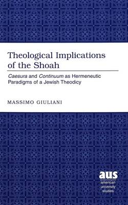 Theological Implications of the Shoah: Caesura and Continuum as Hermeneutic Paradigms of Jewish Theodicy / Massimo Giuliani. - American University Studies 221 (Hardback)