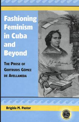Fashioning Feminism in Cuba and Beyond: The Prose of Gertrudis Gaomez De Avellaneda - Caribbean Studies 8 (Hardback)