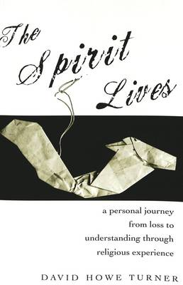 The Spirit Lives: A Personal Journey from Loss to Understanding Through Religious Experience (Paperback)