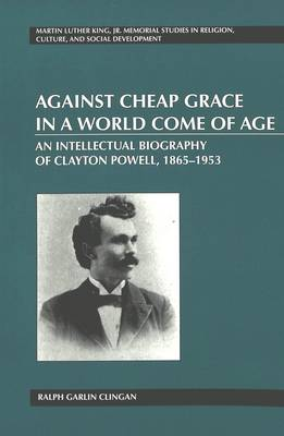 Against Cheap Grace in a World Come of Age: An Intellectual Biography of Clayton Powell, 1865-1953 - Martin Luther King Jr. Memorial Studies in Religion, Culture, and Social  Development 9 (Paperback)