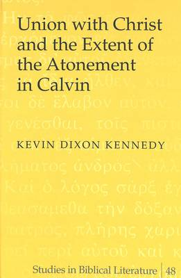 Union with Christ and the Extent of the Atonement in Calvin - Studies in Biblical Literature 48 (Hardback)