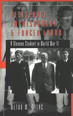 Resistance, Imprisonment, and Forced Labor: A Slovene Student in World War II - Studies in Modern European History 47 (Paperback)