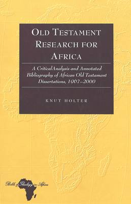Old Testament Research for Africa: A Critical Analysis and Annotated Bibliography of African Old Testament Dissertations,1967-2000 - Bible and Theology in Africa 3 (Hardback)