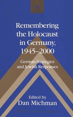 Remembering the Holocaust in Germany,1945-2000: German Strategies and Jewish Responses - Studies in Modern European History 48 (Hardback)