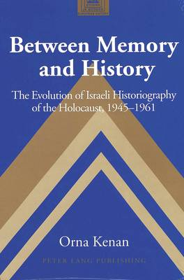 Between Memory and History: The Evolution of Israeli Historiography of the Holocaust,1945-1961 - Studies in Modern European History 49 (Hardback)