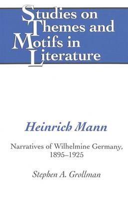 Heinrich Mann: Narratives of Wilhelmine Germany, 1895-1925 - Studies on Themes and Motifs in Literature 64 (Hardback)