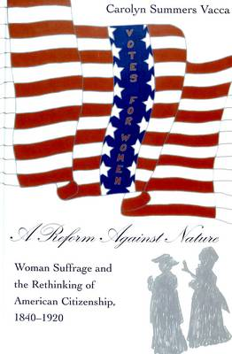 A Reform Against Nature: Woman Suffrage and the Rethinking of American Citizenship, 1840-1920 - American University Studies, Series 9: History v. 200 (Hardback)