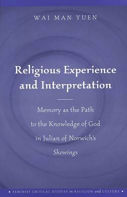 Religious Experience and Interpretation: Memory as the Path to the Knowledge of God in Julian of Norwich's Showings - Feminist Critical Studies in Religion and Culture v. 1 (Hardback)