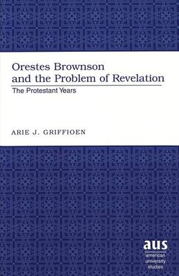 Orestes Brownson and the Problem of Revelation: The Protestant Years (Hardback)