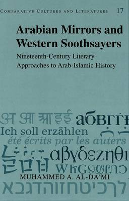 Arabian Mirrors and Western Soothsayers: Nineteenth-century Literary Approaches to Arab-Islamic History - Comparative Cultures & Literatures 17 (Hardback)