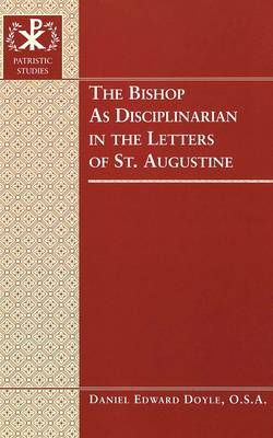 The Bishop as Disciplinarian in the Letters of St. Augustine - Patristic Studies 4 (Hardback)