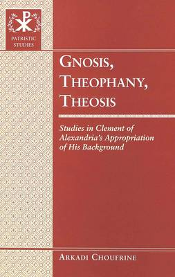 Gnosis, Theophany, Theosis: Studies in Clement of Alexandria's Appropriation of His Background - Patristic Studies v. 5 (Hardback)