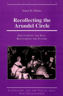 Recollecting the Arundel Circle: Discovering the Past, Recovering the Future - Literature and the Visual Arts New Foundations 16 (Hardback)