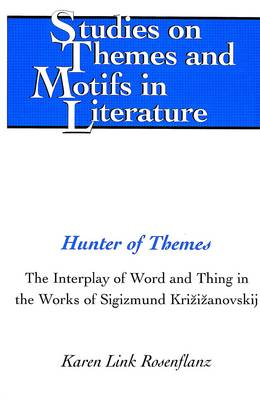 Hunter of Themes: The Interplay of Word and Thing in the Works of Sigizmund Krzizanovskij - Studies on Themes and Motifs in Literature 67 (Hardback)