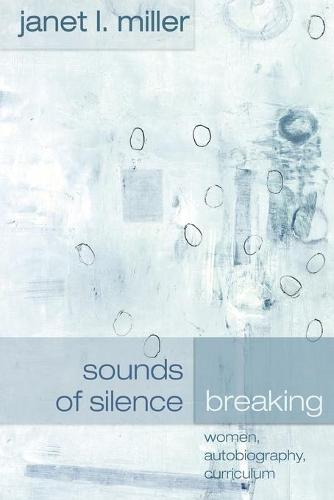 Sounds of Silence Breaking: Women, Autobiography, Curriculum - Complicated Conversation: A Book Series of Curriculum Studies 1 (Paperback)