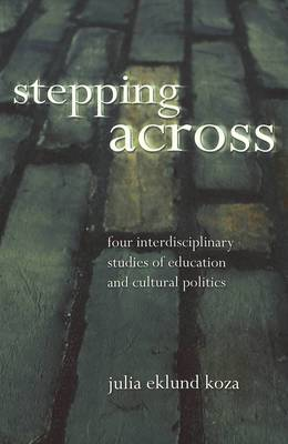 Stepping Across: Four Interdisciplinary Studies of Education and Cultural Politics - Intersections in Communications and Culture Global Approaches and Transdisciplinary Perspectives 6 (Paperback)