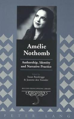 Amelie Nothomb: Authorship, Identity and Narrative Practice - Belgian Francophone Library 16 (Hardback)