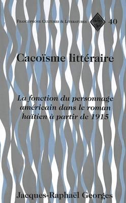 Cacoisme Litteraire: La Fonction du Personnage Americain Dans le Roman Haitien a Partir de 1915 - Francophone Cultures & Literatures 40 (Hardback)