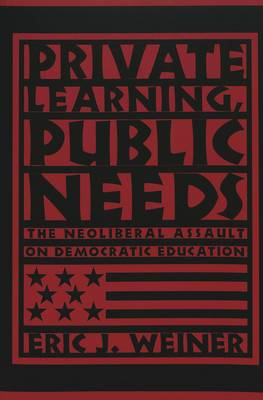 Private Learning, Public Needs: The Neoliberal Assault on Democratic Education - Teaching Contemporary Scholars 3 (Paperback)