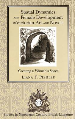 Spatial Dynamics and Female Development in Victorian Art and Novels: Creating a Woman's Space (Hardback)
