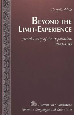 Beyond the Limit-Experience: French Poetry of the Deportation, 1940-1945 - Currents in Comparative Romance Languages & Literatures 122 (Hardback)
