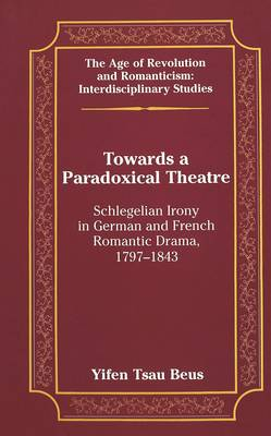 Towards a Paradoxical Theatre: Schlegelian Irony in German and French Romantic Drama, 1797-1843 - The Age of Revolution and Romanticism Interdisciplinary Studies 32 (Hardback)