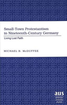 Small-Town Protestantism in Nineteenth-Century Germany: Living Lost Faith - American University Studies 224 (Hardback)