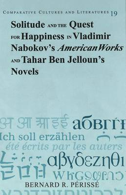 Solitude and the Quest for Happiness in Vladimir Nabokov's American Works and Tahar Ben Jelloun's Novels - Comparative Cultures & Literatures 19 (Hardback)