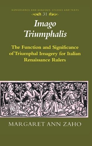 Imago Triumphalis: The Function and Significance of Triumphal Imagery for Italian Renaissance Rulers - Renaissance and Baroque Studies and Texts 31 (Hardback)