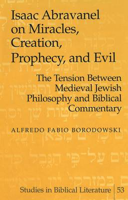Isaac Abravanel on Miracles, Creation, Prophecy, and Evil: the Tension Between Medieval Jewish Philosophy and Biblical Commentary - Studies in Biblical Literature 53 (Hardback)