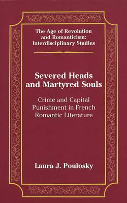 Severed Heads and Martyred Souls: Crime and Capital Punishment in French Romantic Literature - The Age of Revolution and Romanticism Interdisciplinary Studies 33 (Hardback)