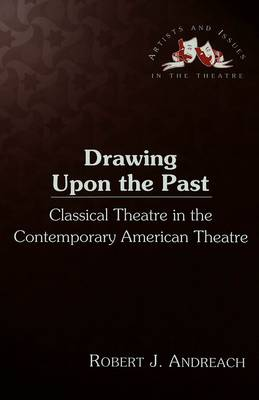 Drawing upon the Past: Classical Theatre in the Contemporary American Theatre - Artists & Issues in the Theatre 15 (Hardback)