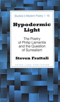Hypodermic Light: The Poetry of Philip Lamantia and the Question of Surrealism - Studies in Modern Poetry 15 (Hardback)
