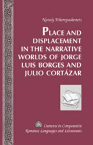 Place and Displacement in the Narrative Worlds of Jorge Luis Borges and Julio Cortazar - Currents in Comparative Romance Languages & Literatures 151 (Hardback)
