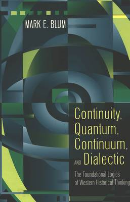 Continuity, Quantum, Continuum, and Dialectic: The Foundational Logics of Western Historical Thinking (Hardback)