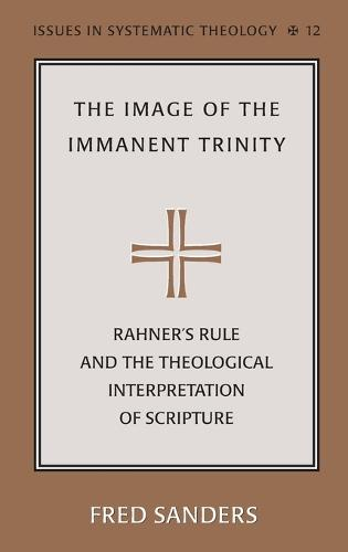 The Image of the Immanent Trinity: Implications of Rahner's Rule for a Theological Interpretation of Scripture - Issues in Systematic Theology 12 (Hardback)