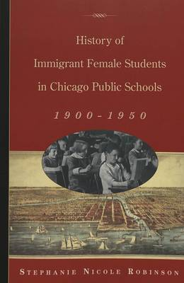 History of Immigrant Female Students in Chicago Public Schools, 1900-1950 - History of Schools and Schooling v. 36 (Paperback)