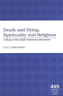 Death and Dying, Spirituality and Religions: A Study of the Death Awareness Movement - American University Studies 228 (Hardback)
