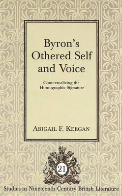 Byron's Othered Self and Voice: Contextualizing the Homographic Signature - Studies in Nineteenth-Century British Literature 21 (Hardback)
