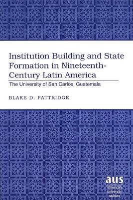 Institution Building and State Formation in Nineteenth-century Latin America: The University of San Carlos, Guatemala - American University Studies Series 22: Latin American Studies 28 (Hardback)
